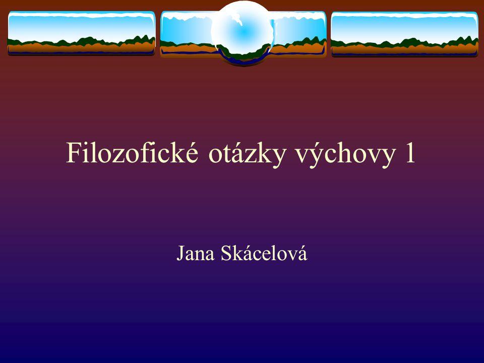 Filozofické otázky výchovy 1 Jana Skácelová