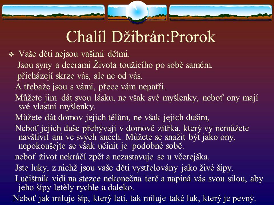 Chalíl Džibrán:Prorok  Vaše děti nejsou vašimi dětmi. Jsou syny a dcerami Života toužícího po sobě samém. přicházejí skrze vás, ale ne od vás. A třeb