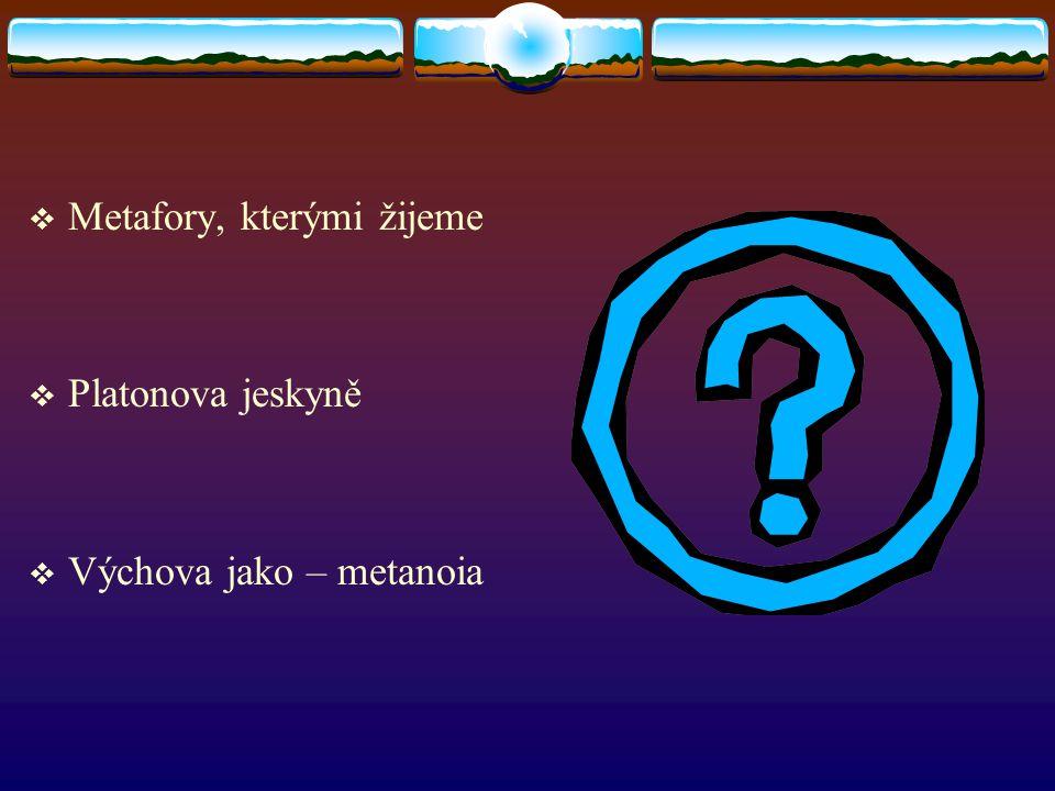  Metafory, kterými žijeme  Platonova jeskyně  Výchova jako – metanoia