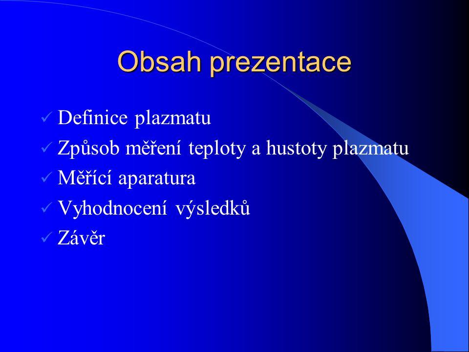Obsah prezentace Definice plazmatu Způsob měření teploty a hustoty plazmatu Měřící aparatura Vyhodnocení výsledků Závěr