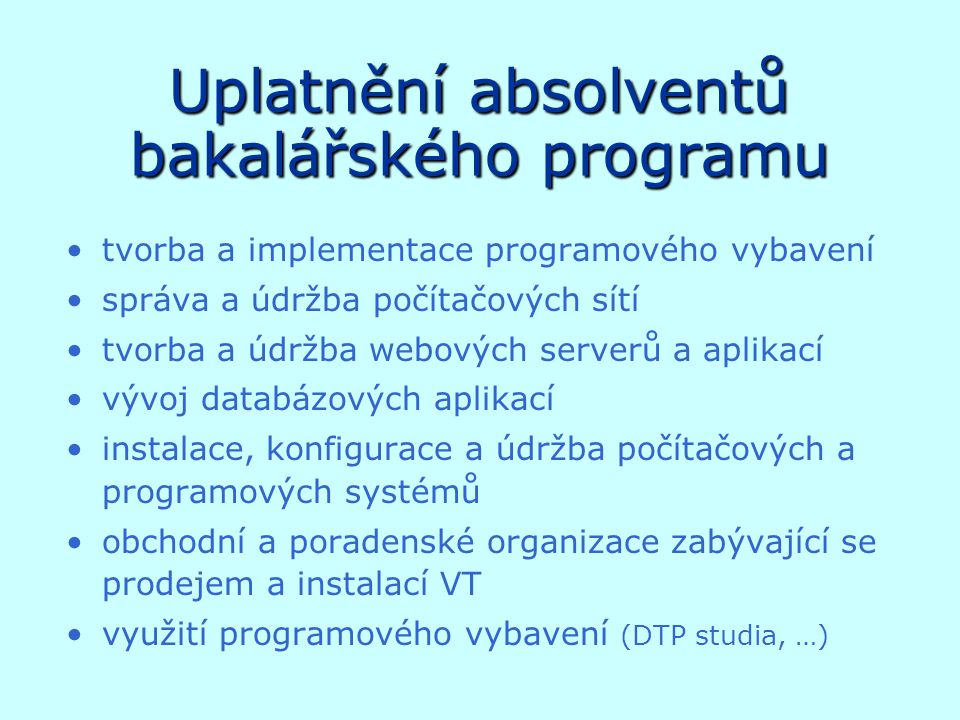 Uplatnění absolventů bakalářského programu tvorba a implementace programového vybavení správa a údržba počítačových sítí tvorba a údržba webových serverů a aplikací vývoj databázových aplikací instalace, konfigurace a údržba počítačových a programových systémů obchodní a poradenské organizace zabývající se prodejem a instalací VT využití programového vybavení (DTP studia, …)