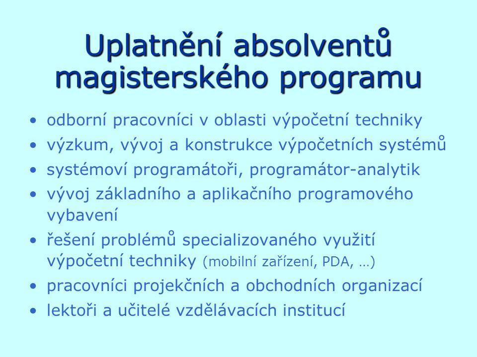 Uplatnění absolventů magisterského programu odborní pracovníci v oblasti výpočetní techniky výzkum, vývoj a konstrukce výpočetních systémů systémoví programátoři, programátor-analytik vývoj základního a aplikačního programového vybavení řešení problémů specializovaného využití výpočetní techniky (mobilní zařízení, PDA, …) pracovníci projekčních a obchodních organizací lektoři a učitelé vzdělávacích institucí