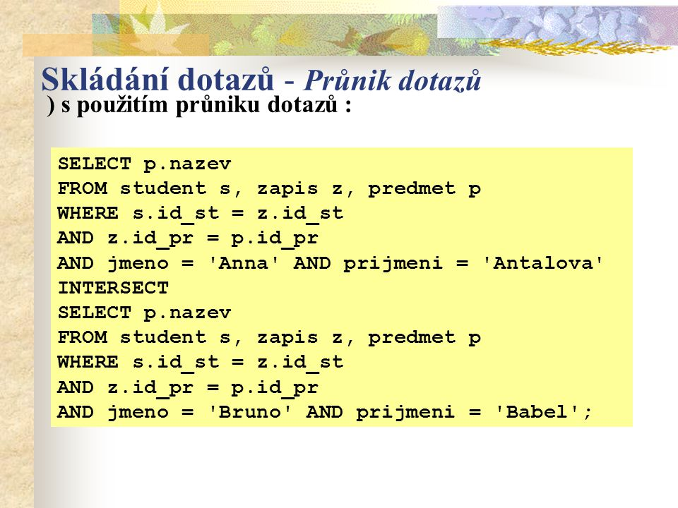 SELECT p.nazev FROM student s, zapis z, predmet p WHERE s.id_st = z.id_st AND z.id_pr = p.id_pr AND jmeno = 'Anna' AND prijmeni = 'Antalova' INTERSECT