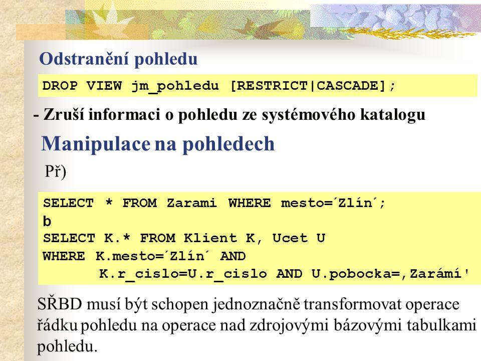 DROP VIEW jm_pohledu [RESTRICT|CASCADE]; Odstranění pohledu - Zruší informaci o pohledu ze systémového katalogu Př) SELECT * FROM Zarami WHERE mesto=´Zlín´; b SELECT K.* FROM Klient K, Ucet U WHERE K.mesto=´Zlín´ AND K.r_cislo=U.r_cislo AND U.pobocka='Zarámí Manipulace na pohledech SŘBD musí být schopen jednoznačně transformovat operace řádku pohledu na operace nad zdrojovými bázovými tabulkami pohledu.