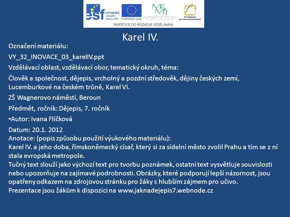 Karel IV. Označení materiálu: VY_32_INOVACE_03_karelIV.ppt Vzdělávací oblast, vzdělávací obor, tematický okruh, téma: Člověk a společnost, dějepis, vr