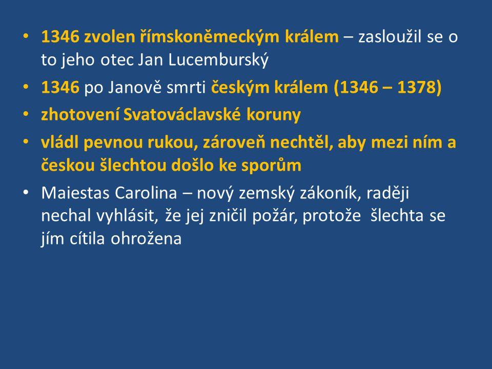 1346 zvolen římskoněmeckým králem – zasloužil se o to jeho otec Jan Lucemburský 1346 po Janově smrti českým králem (1346 – 1378) zhotovení Svatováclav