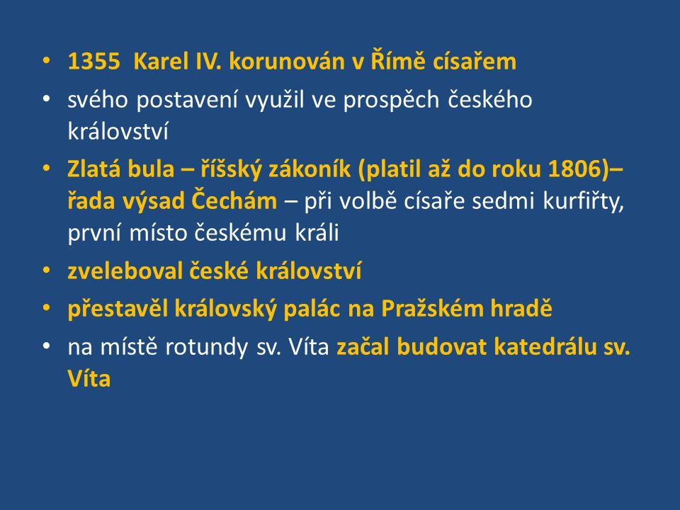 1355 Karel IV. korunován v Římě císařem svého postavení využil ve prospěch českého království Zlatá bula – říšský zákoník (platil až do roku 1806)– řa