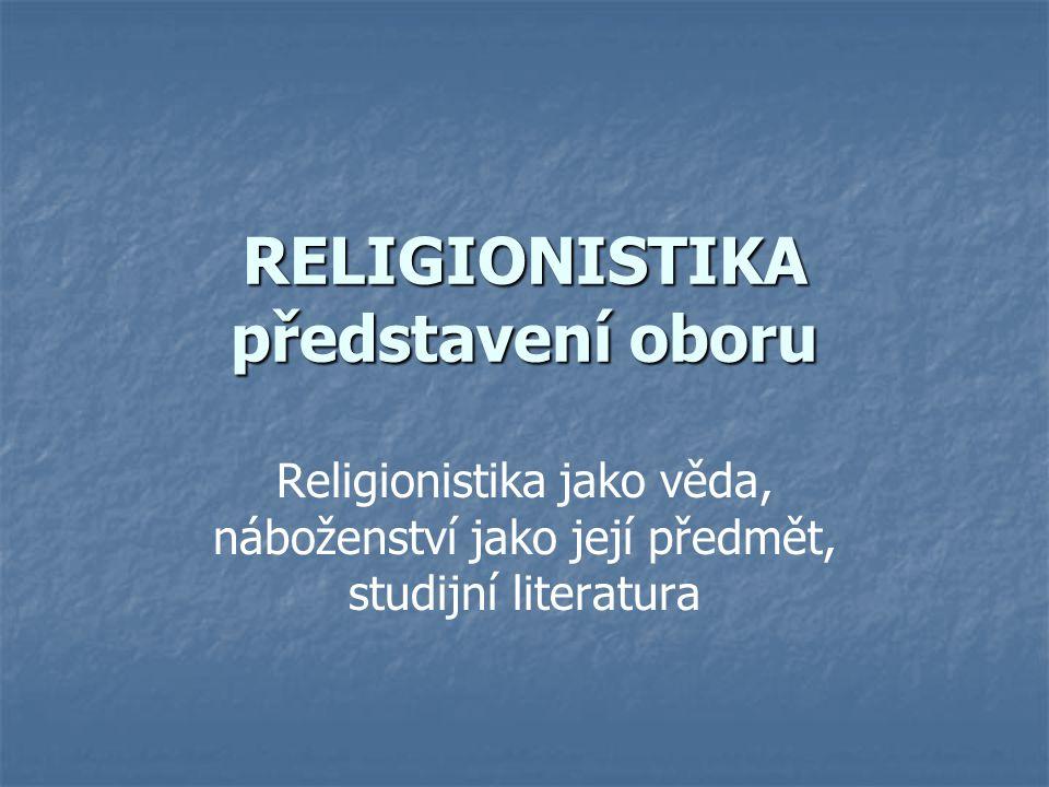 Představení oboru Religionistika, dříve srovnávací věda náboženská Teologie – vědecké promyšlení obsahu víry, z hlediska víry, součást náboženství Religionistika - popis, srovnání a analýza náboženství nezávisle na víře