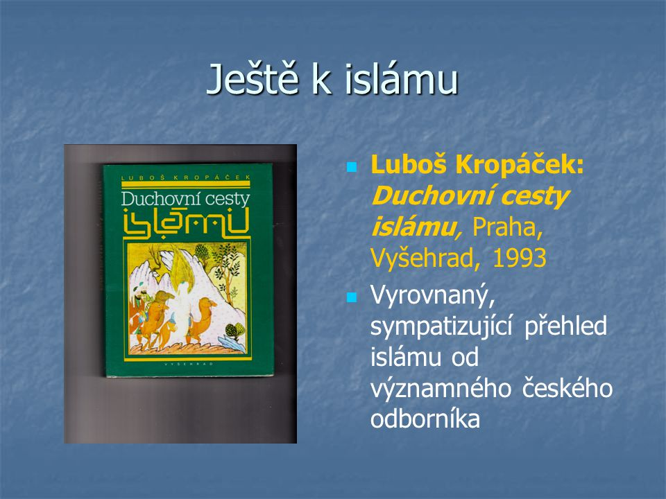 Ještě k islámu Luboš Kropáček: Duchovní cesty islámu, Praha, Vyšehrad, 1993 Vyrovnaný, sympatizující přehled islámu od významného českého odborníka