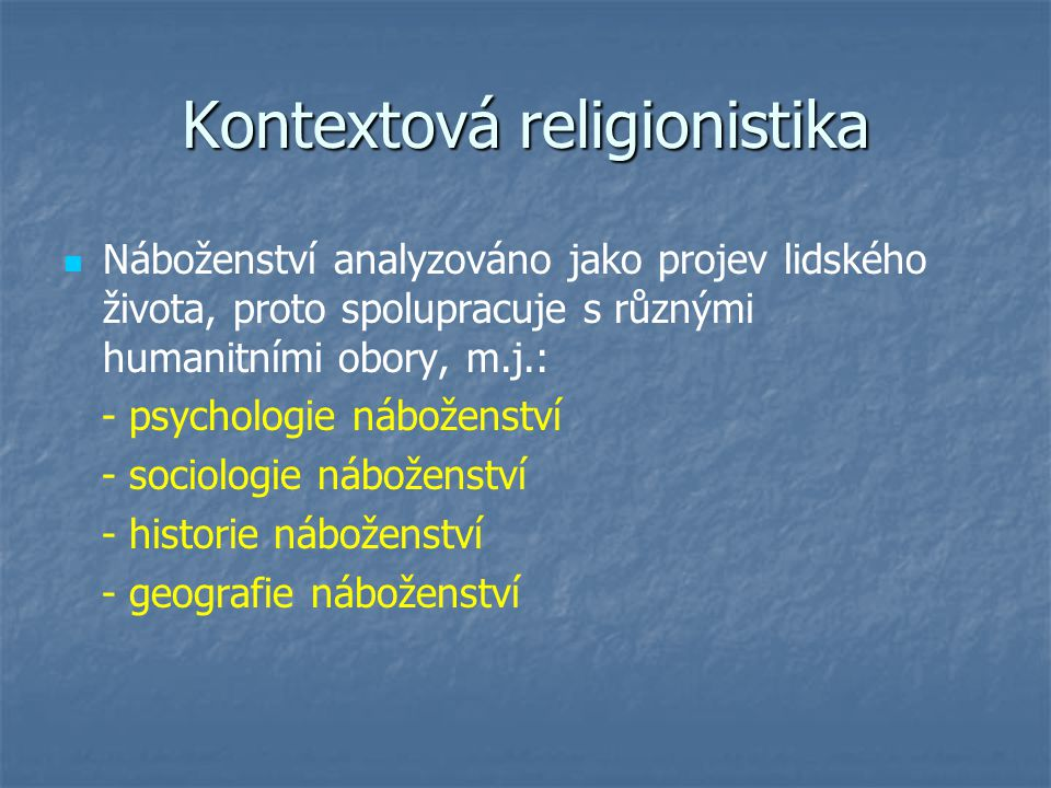Kontextová religionistika Náboženství analyzováno jako projev lidského života, proto spolupracuje s různými humanitními obory, m.j.: - psychologie náboženství - sociologie náboženství - historie náboženství - geografie náboženství