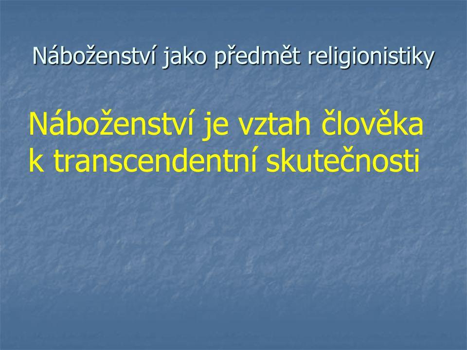 Náboženství jako předmět religionistiky Náboženství je vztah člověka k transcendentní skutečnosti