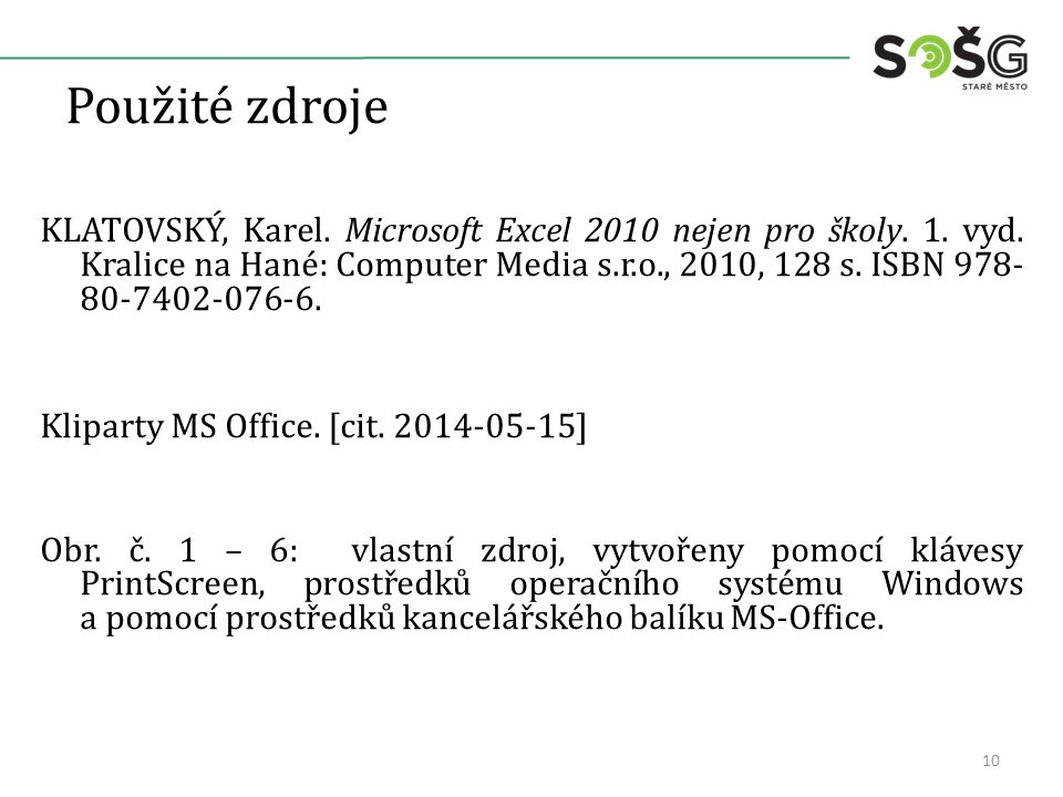 Použité zdroje KLATOVSKÝ, Karel. Microsoft Excel 2010 nejen pro školy. 1. vyd. Kralice na Hané: Computer Media s.r.o., 2010, 128 s. ISBN 978- 80-7402-