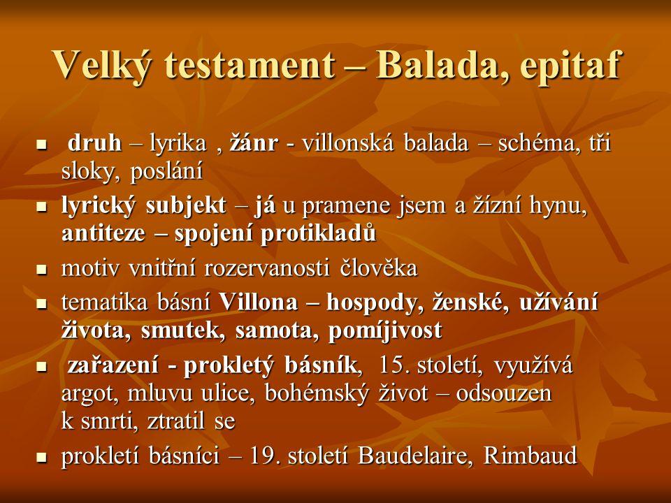 Velký testament – Balada, epitaf druh – lyrika, žánr - villonská balada – schéma, tři sloky, poslání druh – lyrika, žánr - villonská balada – schéma,
