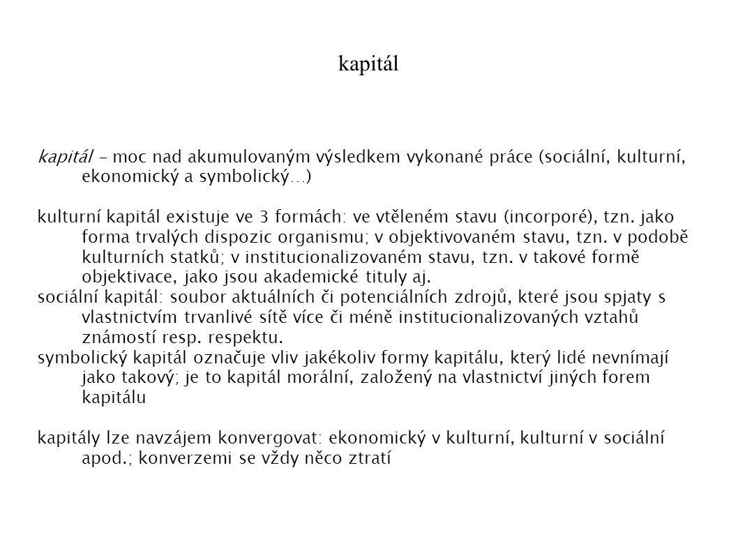 kapitál kapitál - moc nad akumulovaným výsledkem vykonané práce (sociální, kulturní, ekonomický a symbolický…) kulturní kapitál existuje ve 3 formách: ve vtěleném stavu (incorporé), tzn.