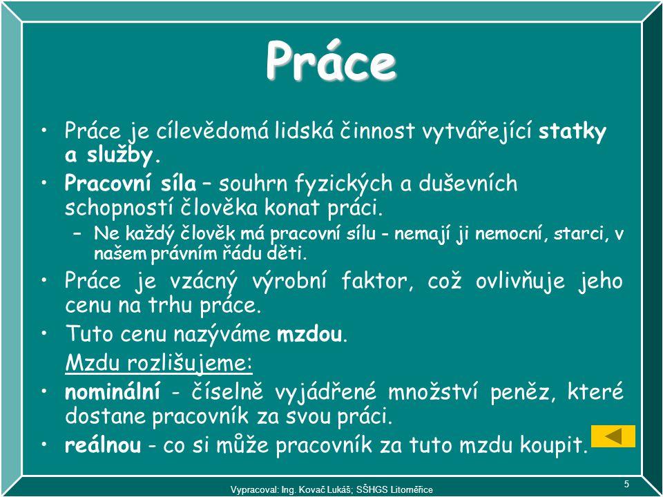 Vypracoval: Ing. Kovač Lukáš; SŠHGS Litoměřice 5 Práce Práce je cílevědomá lidská činnost vytvářející statky a služby. Pracovní síla – souhrn fyzickýc