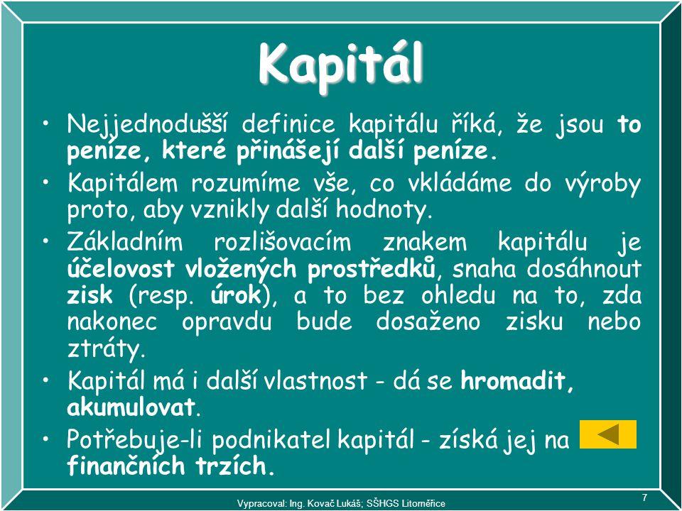 Vypracoval: Ing. Kovač Lukáš; SŠHGS Litoměřice 7 Kapitál Nejjednodušší definice kapitálu říká, že jsou to peníze, které přinášejí další peníze. Kapitá