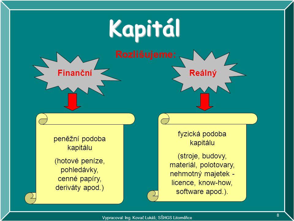 Vypracoval: Ing. Kovač Lukáš; SŠHGS Litoměřice 8 Kapitál Rozlišujeme: FinančníReálný peněžní podoba kapitálu (hotové peníze, pohledávky, cenné papíry,