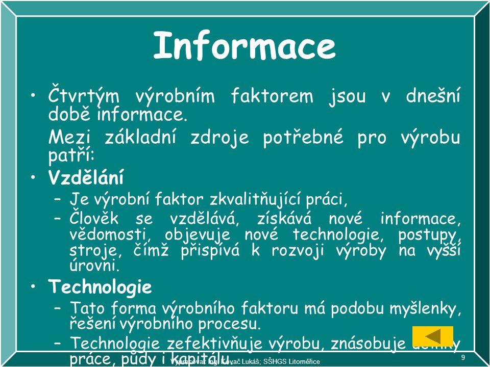 Vypracoval: Ing. Kovač Lukáš; SŠHGS Litoměřice 9 Informace Čtvrtým výrobním faktorem jsou v dnešní době informace. Mezi základní zdroje potřebné pro v