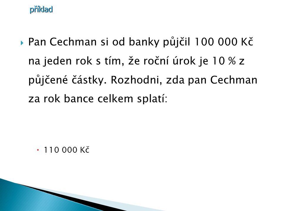 PPan Cechman si od banky půjčil 100 000 Kč na jeden rok s tím, že roční úrok je 10 % z půjčené částky.