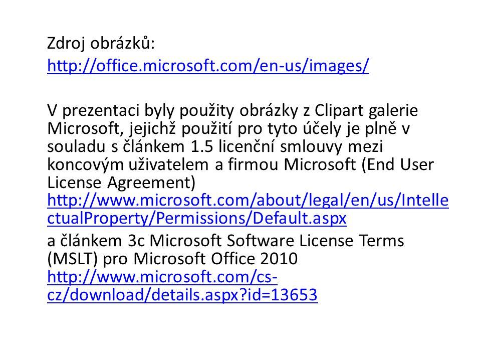 Zdroj obrázků: http://office.microsoft.com/en-us/images/ V prezentaci byly použity obrázky z Clipart galerie Microsoft, jejichž použití pro tyto účely je plně v souladu s článkem 1.5 licenční smlouvy mezi koncovým uživatelem a firmou Microsoft (End User License Agreement) http://www.microsoft.com/about/legal/en/us/Intelle ctualProperty/Permissions/Default.aspx http://www.microsoft.com/about/legal/en/us/Intelle ctualProperty/Permissions/Default.aspx a článkem 3c Microsoft Software License Terms (MSLT) pro Microsoft Office 2010 http://www.microsoft.com/cs- cz/download/details.aspx?id=13653 http://www.microsoft.com/cs- cz/download/details.aspx?id=13653