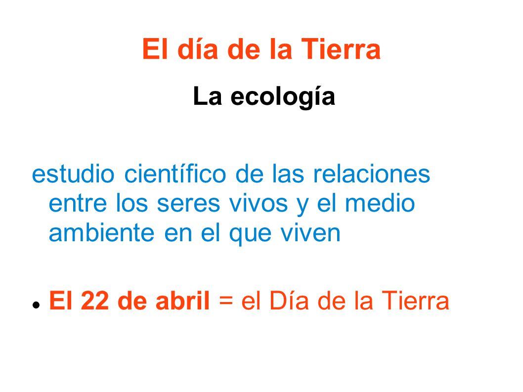 El día de la Tierra La ecología estudio científico de las relaciones entre los seres vivos y el medio ambiente en el que viven El 22 de abril = el Día de la Tierra