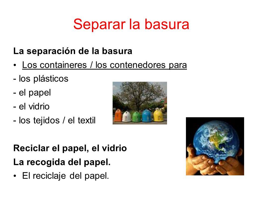 Separar la basura La separación de la basura Los containeres / los contenedores para - los plásticos - el papel - el vidrio - los tejidos / el textil Reciclar el papel, el vidrio La recogida del papel.