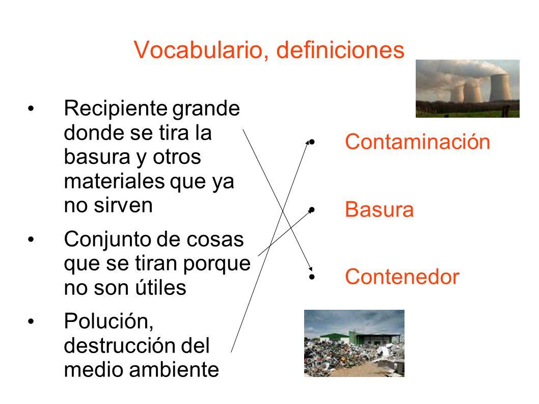 Vocabulario, definiciones Recipiente grande donde se tira la basura y otros materiales que ya no sirven Conjunto de cosas que se tiran porque no son útiles Polución, destrucción del medio ambiente Contaminación Basura Contenedor