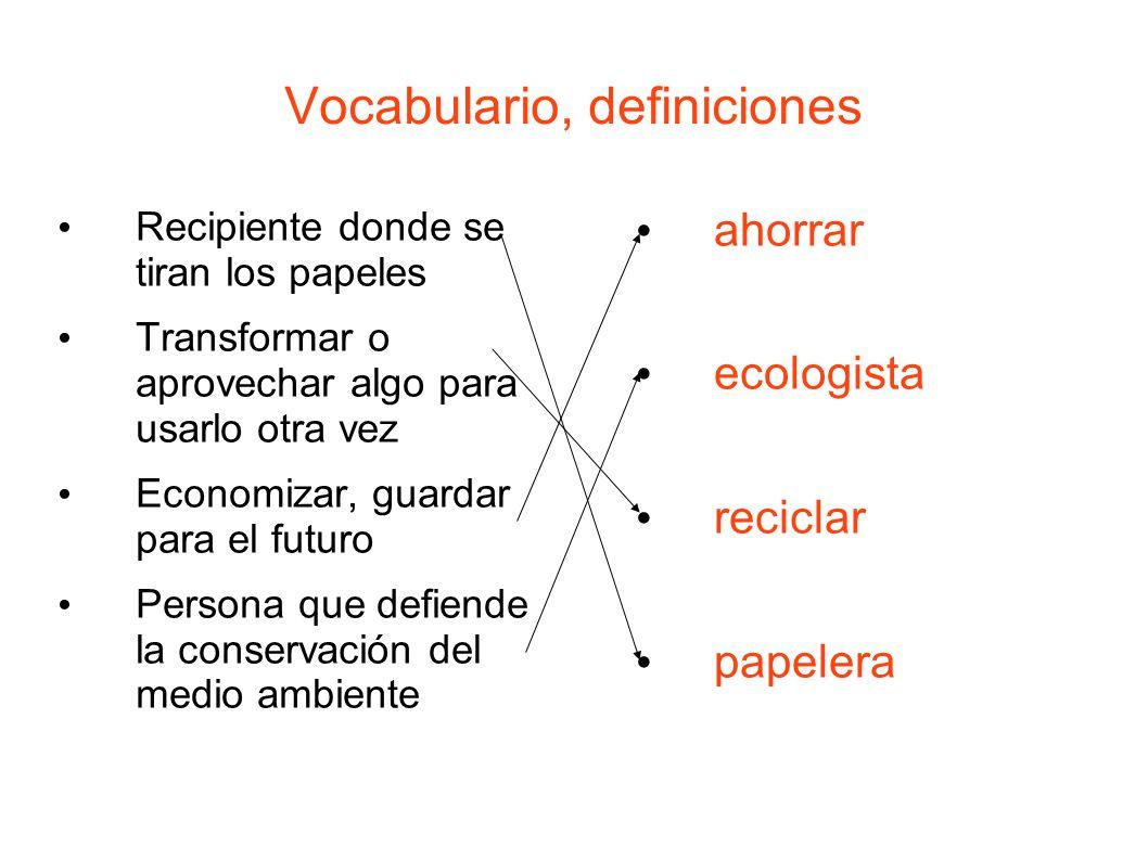 Vocabulario, definiciones Recipiente donde se tiran los papeles Transformar o aprovechar algo para usarlo otra vez Economizar, guardar para el futuro Persona que defiende la conservación del medio ambiente ahorrar ecologista reciclar papelera