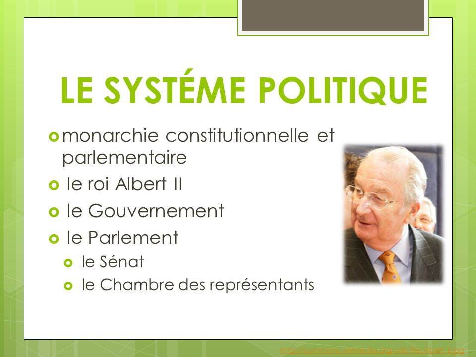 LE SYSTÉME POLITIQUE  monarchie constitutionnelle et parlementaire  le roi Albert II  le Gouvernement  le Parlement  le Sénat  le Chambre des représentants http://commons.wikimedia.org/wiki/File:Albert_II.jpg