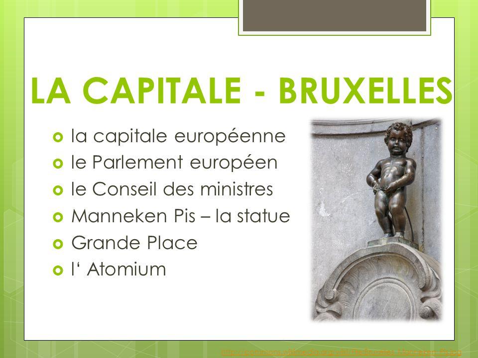 LA CAPITALE - BRUXELLES  la capitale européenne  le Parlement européen  le Conseil des ministres  Manneken Pis – la statue  Grande Place  l' Atomium http://commons.wikimedia.org/wiki/File:Bruxelles_Manneken_Pis.jpg