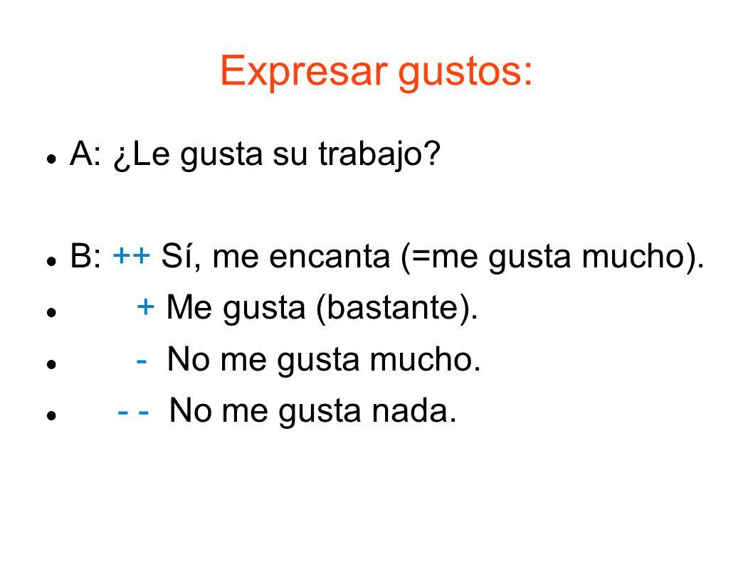 Expresar gustos: A: ¿Le gusta su trabajo? B: ++ Sí, me encanta (=me gusta mucho). + Me gusta (bastante). - No me gusta mucho. - - No me gusta nada.