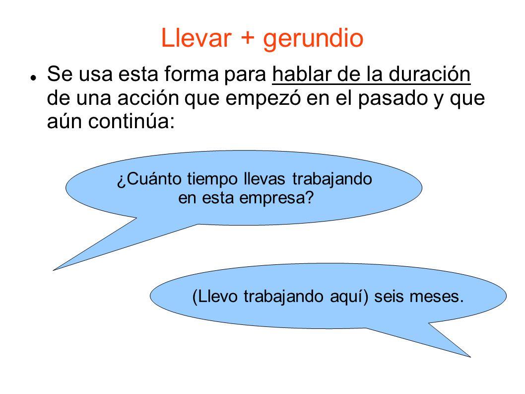 Llevar + gerundio Se usa esta forma para hablar de la duración de una acción que empezó en el pasado y que aún continúa: ¿Cuánto tiempo llevas trabajando en esta empresa.
