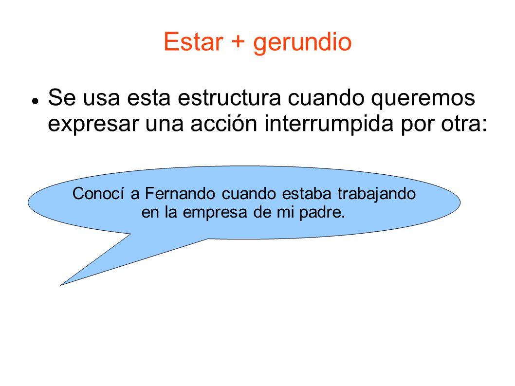 Estar + gerundio Se usa esta estructura cuando queremos expresar una acción interrumpida por otra: Conocí a Fernando cuando estaba trabajando en la em