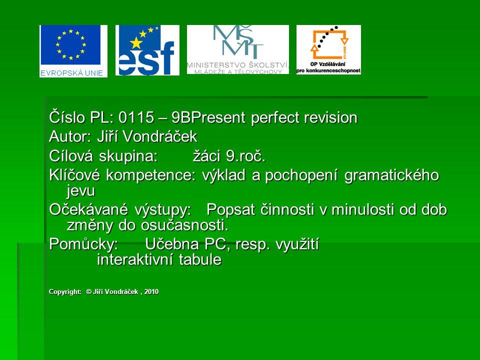 Číslo PL: 0115 – 9BPresent perfect revision Autor:Jiří Vondráček Cílová skupina:žáci 9.roč. Klíčové kompetence: výklad a pochopení gramatického jevu O