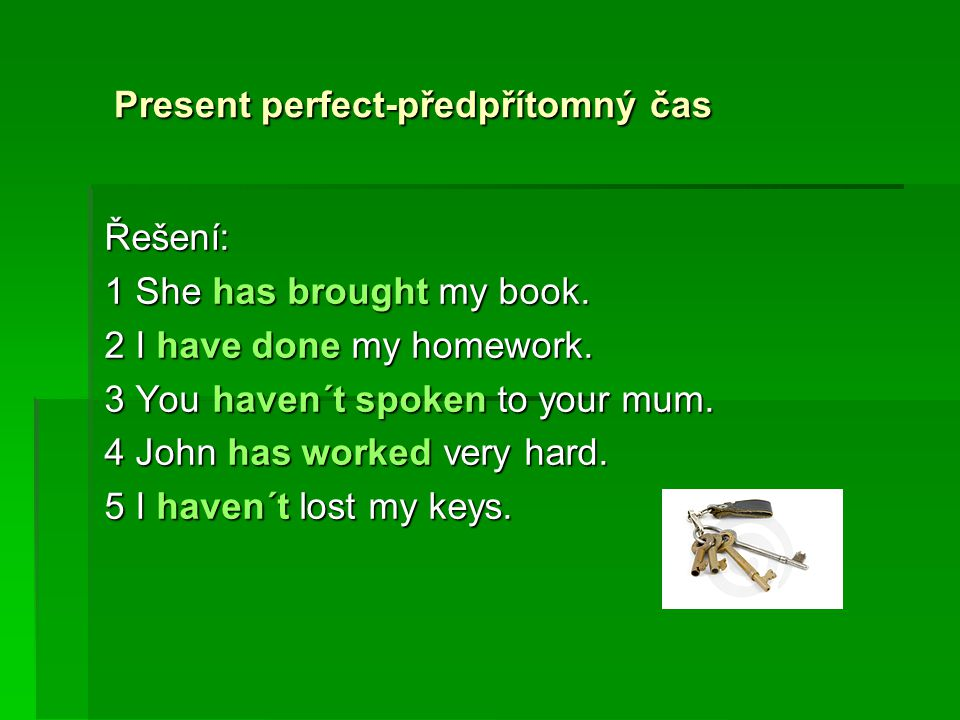 Present perfect-předpřítomný čas Present perfect-předpřítomný časŘešení: 1 She has brought my book. 2 I have done my homework. 3 You haven´t spoken to