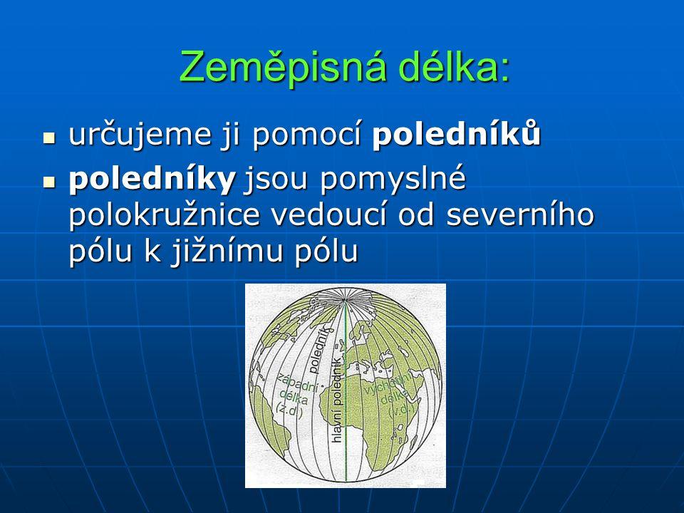 Zeměpisná délka: určujeme ji pomocí poledníků určujeme ji pomocí poledníků poledníky jsou pomyslné polokružnice vedoucí od severního pólu k jižnímu pó