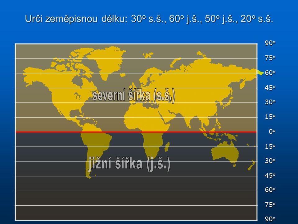 Urči zeměpisnou délku: 30 o s.š., 60 o j.š., 50 o j.š., 20 o s.š. 90 o 75 o 60 o 45 o 30 o 15 o 0o0o0o0o 30 o 45 o 60 o 75 o 90 o