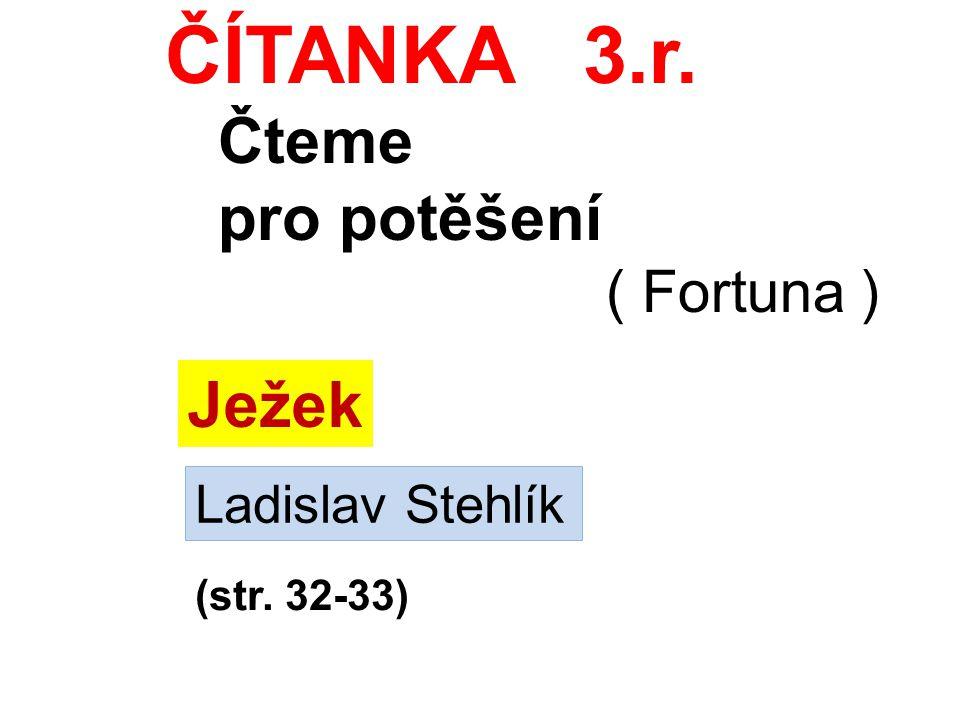ČÍTANKA 3.r. Čteme pro potěšení ( Fortuna ) Ježek Ladislav Stehlík (str. 32-33)
