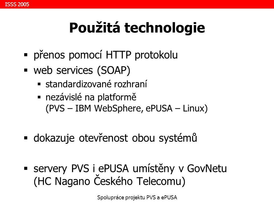 ISSS 2005 Spolupráce projektu PVS a ePUSA Použitá technologie  přenos pomocí HTTP protokolu  web services (SOAP)  standardizované rozhraní  nezávislé na platformě (PVS – IBM WebSphere, ePUSA – Linux)  dokazuje otevřenost obou systémů  servery PVS i ePUSA umístěny v GovNetu (HC Nagano Českého Telecomu)
