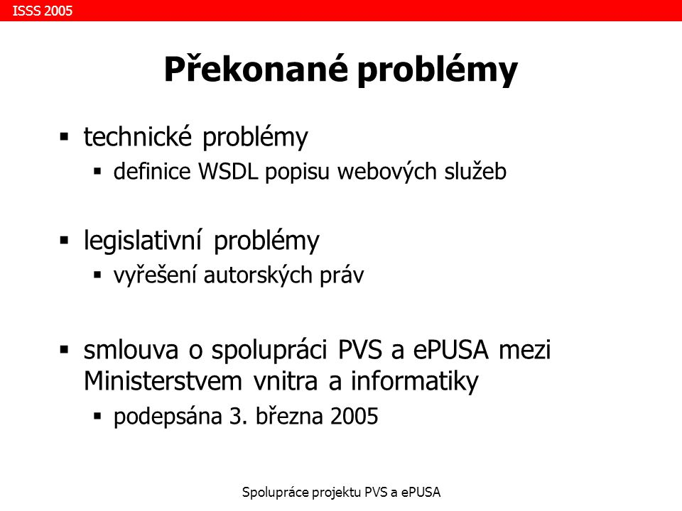 ISSS 2005 Spolupráce projektu PVS a ePUSA Překonané problémy  technické problémy  definice WSDL popisu webových služeb  legislativní problémy  vyřešení autorských práv  smlouva o spolupráci PVS a ePUSA mezi Ministerstvem vnitra a informatiky  podepsána 3.