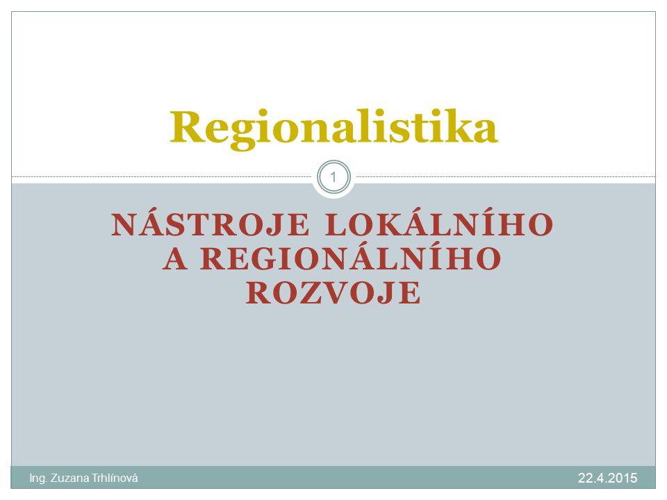 NÁSTROJE LOKÁLNÍHO A REGIONÁLNÍHO ROZVOJE 22.4.2015 Ing. Zuzana Trhlínová 1 Regionalistika