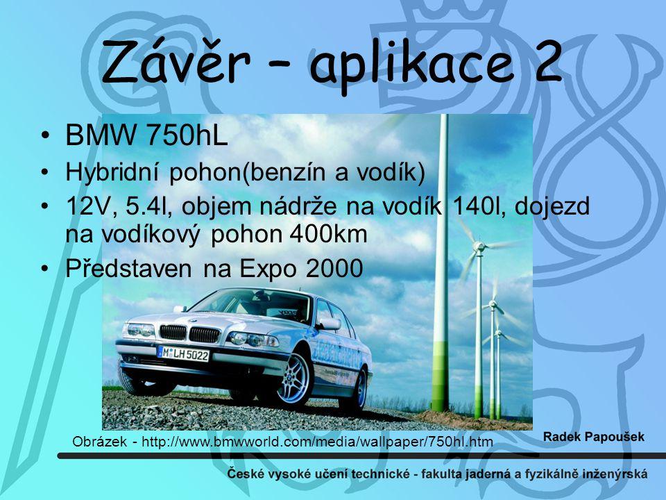Závěr – aplikace 2 BMW 750hL Hybridní pohon(benzín a vodík) 12V, 5.4l, objem nádrže na vodík 140l, dojezd na vodíkový pohon 400km Představen na Expo 2000 Obrázek - http://www.bmwworld.com/media/wallpaper/750hl.htm