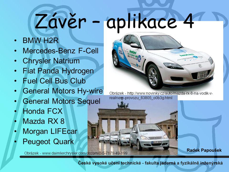 Závěr – aplikace 4 BMW H2R Mercedes-Benz F-Cell Chrysler Natrium Fiat Panda Hydrogen Fuel Cell Bus Club General Motors Hy-wire General Motors Sequel Honda FCX Mazda RX 8 Morgan LIFEcar Peugeot Quark Obrázek - http://www.novinky.cz/auto/mazda-rx-8-na-vodik-v- realnem-provozu_83805_o0b3g.html Obrázek - www.daimlerchrysler.com/dccom/0-5-7179-49-199....