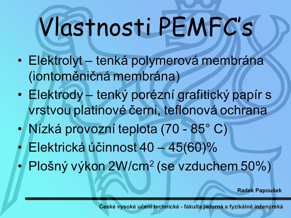 Vlastnosti PEMFC's Elektrolyt – tenká polymerová membrána (iontoměničná membrána) Elektrody – tenký porézní grafitický papír s vrstvou platinové černi, teflonová ochrana Nízká provozní teplota (70 - 85° C) Elektrická účinnost 40 – 45(60)% Plošný výkon 2W/cm 2 (se vzduchem 50%)