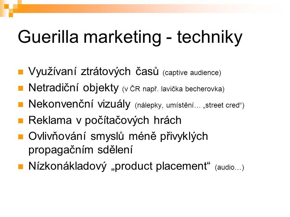 Guerilla marketing - techniky Využívaní ztrátových časů (captive audience) Netradiční objekty (v ČR např. lavička becherovka) Nekonvenční vizuály (nál