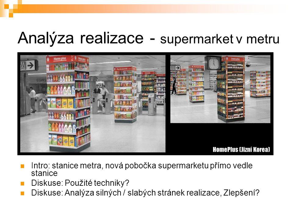 Analýza realizace - supermarket v metru Intro: stanice metra, nová pobočka supermarketu přímo vedle stanice Diskuse: Použité techniky? Diskuse: Analýz