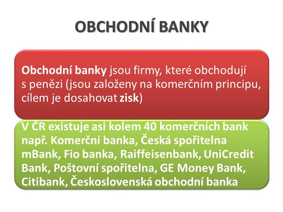 OBCHODNÍ BANKY Obchodní banky jsou firmy, které obchodují s penězi (jsou založeny na komerčním principu, cílem je dosahovat zisk) V ČR existuje asi kolem 40 komerčních bank např.