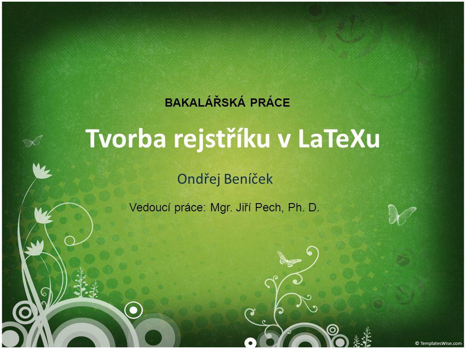 Tvorba rejstříku v LaTeXu Ondřej Beníček BAKALÁŘSKÁ PRÁCE Vedoucí práce: Mgr. Jiří Pech, Ph. D.
