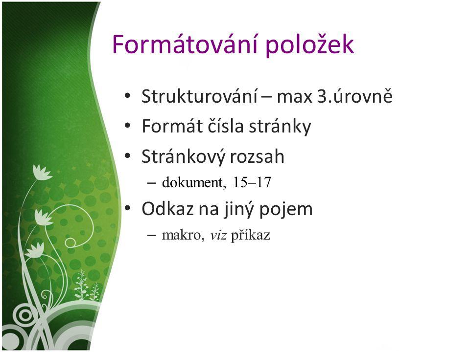 Formátování položek Strukturování – max 3.úrovně Formát čísla stránky Stránkový rozsah – dokument, 15–17 Odkaz na jiný pojem – makro, viz příkaz
