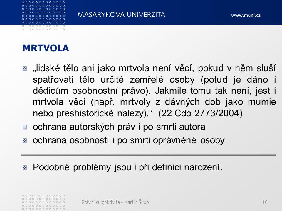 """Právní subjektivita - Martin Škop10 MRTVOLA """"lidské tělo ani jako mrtvola není věcí, pokud v něm sluší spatřovati tělo určité zemřelé osoby (potud je"""